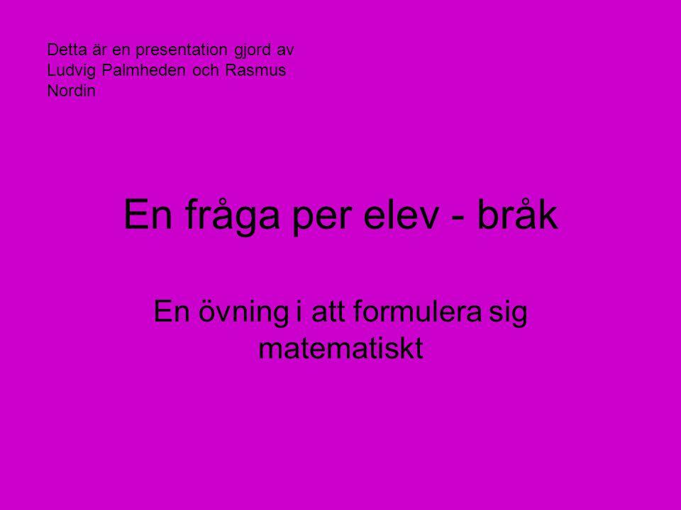 En fråga per elev - bråk En övning i att formulera sig matematiskt Detta är en presentation gjord av Ludvig Palmheden och Rasmus Nordin