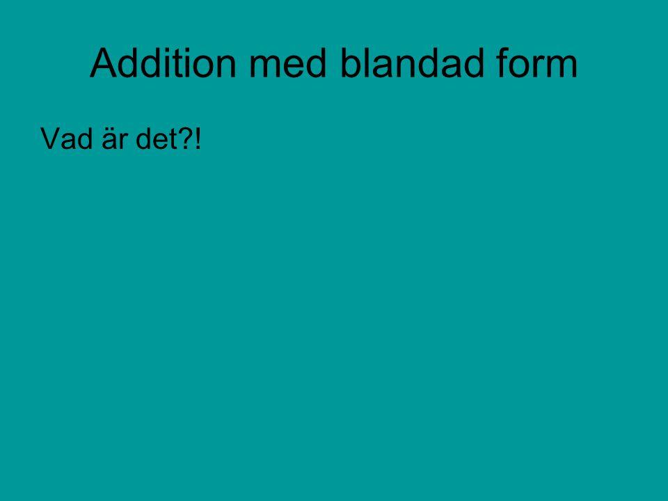 Addition med blandad form Vad är det?!