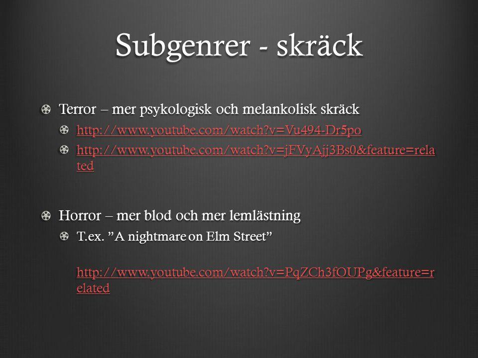 Subgenrer - skräck Terror – mer psykologisk och melankolisk skräck http://www.youtube.com/watch?v=Vu494-Dr5po http://www.youtube.com/watch?v=jFVyAjj3B