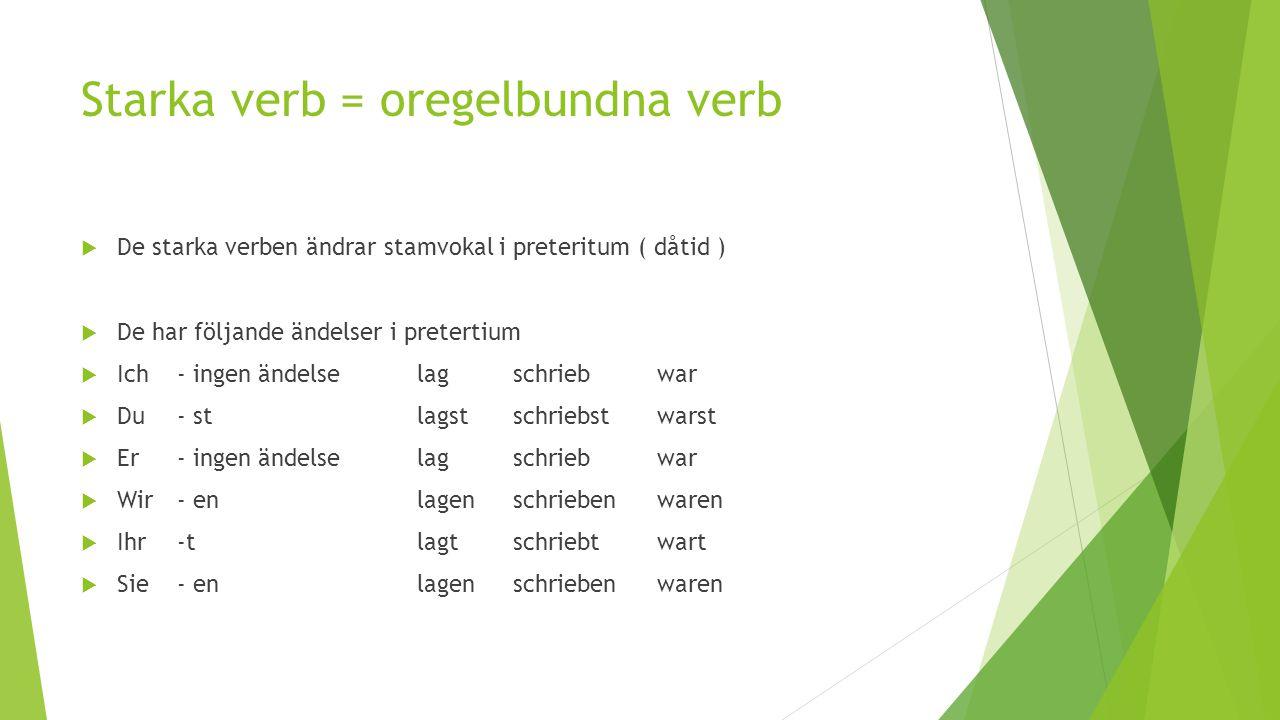 Starka verb = oregelbundna verb  De starka verben ändrar stamvokal i preteritum ( dåtid )  De har följande ändelser i pretertium  Ich - ingen ändel