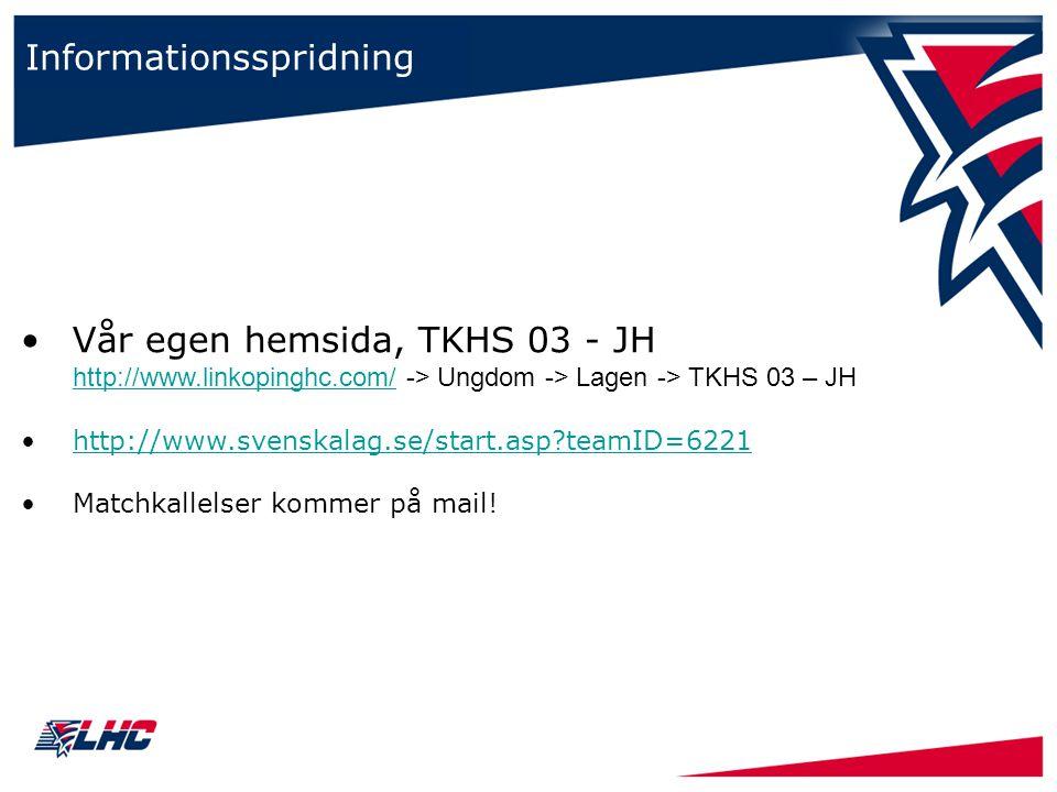 Informationsspridning Vår egen hemsida, TKHS 03 - JH http://www.linkopinghc.com/ -> Ungdom -> Lagen -> TKHS 03 – JH http://www.linkopinghc.com/ http://www.svenskalag.se/start.asp teamID=6221 Matchkallelser kommer på mail!