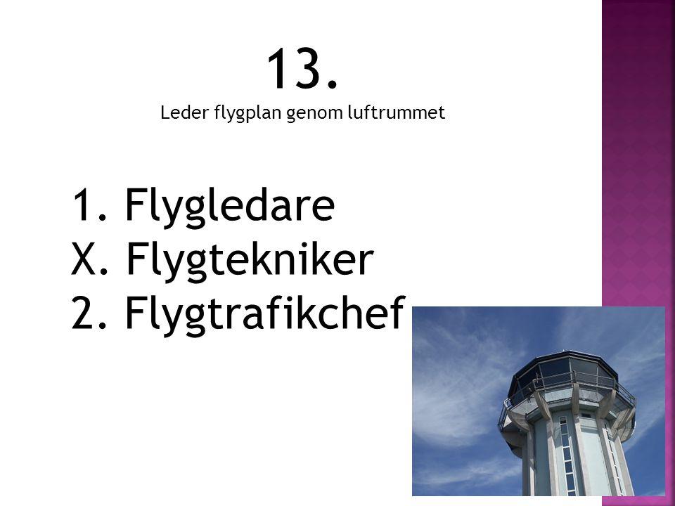 13. Leder flygplan genom luftrummet 1. Flygledare X. Flygtekniker 2. Flygtrafikchef