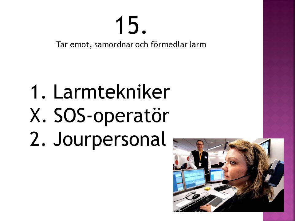 15. Tar emot, samordnar och förmedlar larm 1. Larmtekniker X. SOS-operatör 2. Jourpersonal