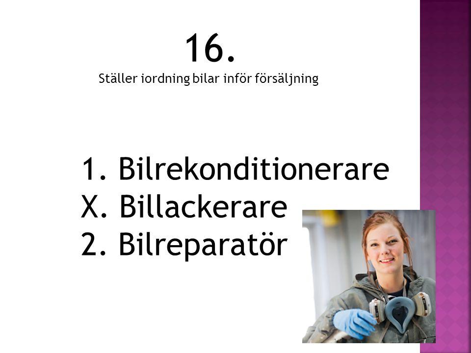 16. Ställer iordning bilar inför försäljning 1. Bilrekonditionerare X. Billackerare 2. Bilreparatör
