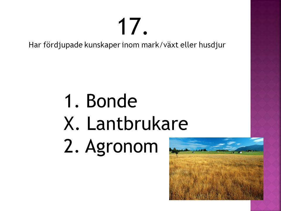 17. Har fördjupade kunskaper inom mark/växt eller husdjur 1. Bonde X. Lantbrukare 2. Agronom