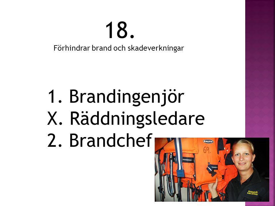 18. Förhindrar brand och skadeverkningar 1. Brandingenjör X. Räddningsledare 2. Brandchef