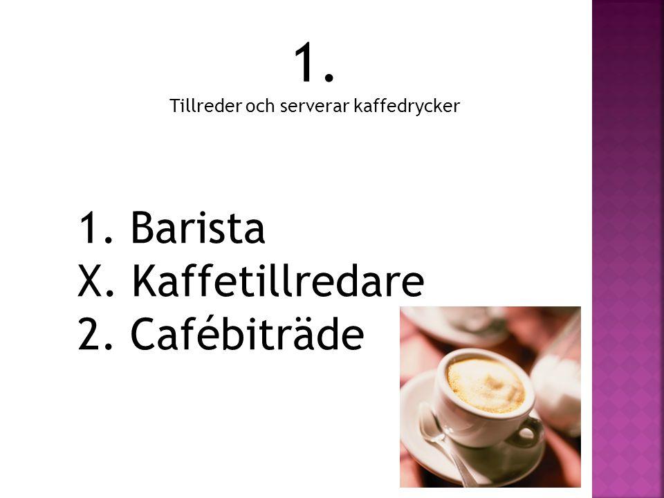 1. Tillreder och serverar kaffedrycker 1. Barista X. Kaffetillredare 2. Cafébiträde