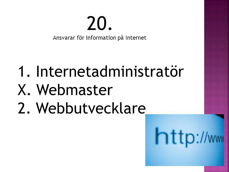 20. Ansvarar för information på Internet 1. Internetadministratör X. Webmaster 2. Webbutvecklare