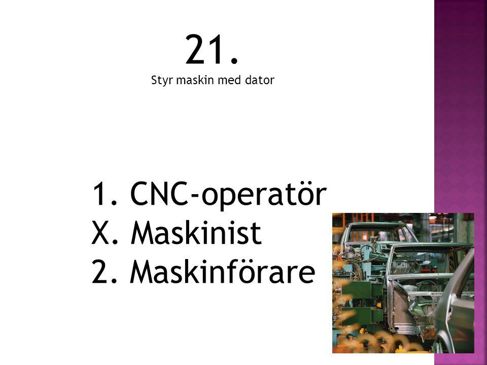 1. CNC-operatör X. Maskinist 2. Maskinförare 21. Styr maskin med dator