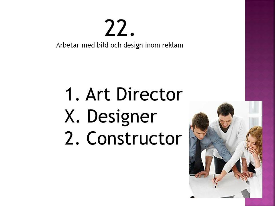 1. Art Director X. Designer 2. Constructor 22. Arbetar med bild och design inom reklam