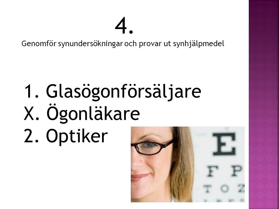 4. Genomför synundersökningar och provar ut synhjälpmedel 1. Glasögonförsäljare X. Ögonläkare 2. Optiker