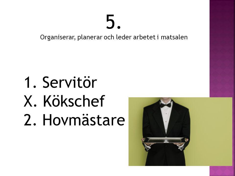 5. Organiserar, planerar och leder arbetet i matsalen 1. Servitör X. Kökschef 2. Hovmästare