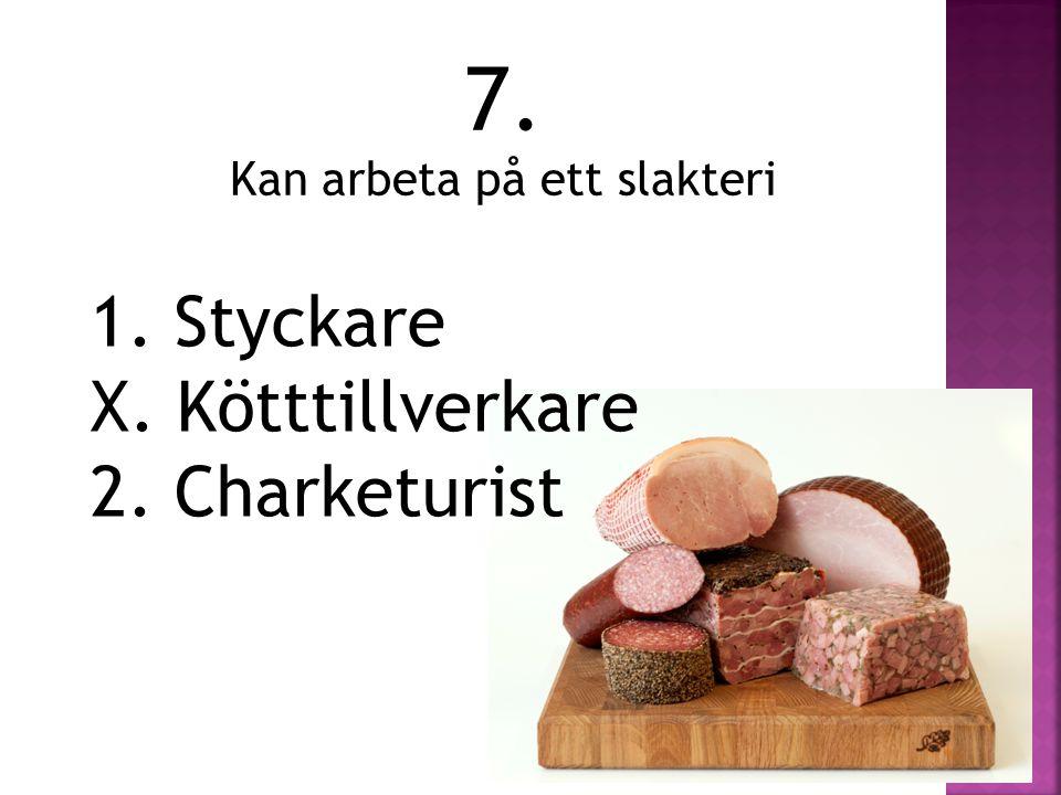 7. Kan arbeta på ett slakteri 1. Styckare X. Kötttillverkare 2. Charketurist