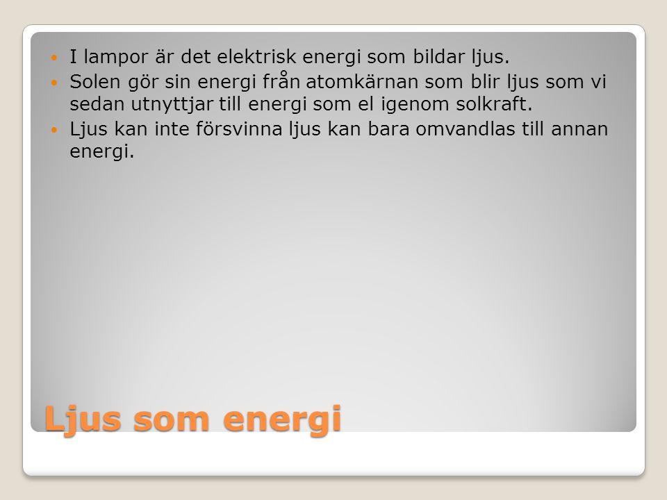 Ljus som energi I lampor är det elektrisk energi som bildar ljus. Solen gör sin energi från atomkärnan som blir ljus som vi sedan utnyttjar till energ