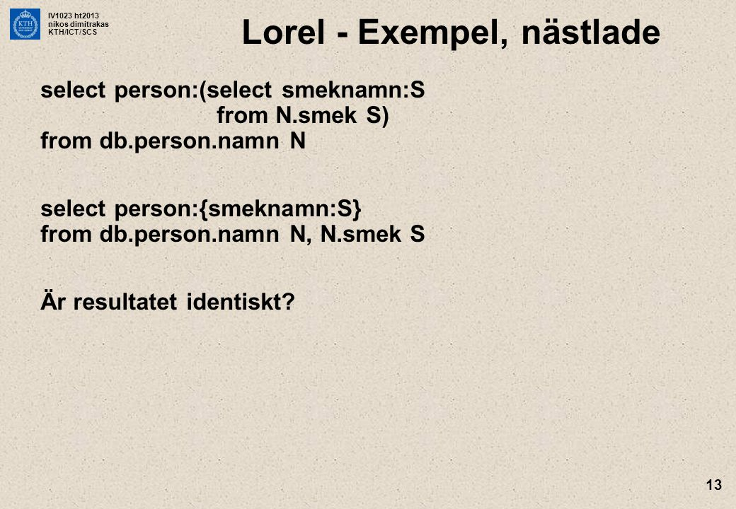IV1023 ht2013 nikos dimitrakas KTH/ICT/SCS 13 Lorel - Exempel, nästlade select person:(select smeknamn:S from N.smek S) from db.person.namn N select p