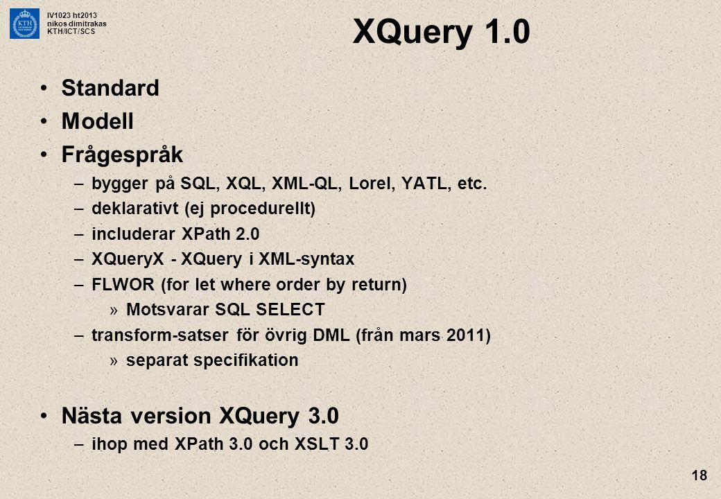 IV1023 ht2013 nikos dimitrakas KTH/ICT/SCS 18 XQuery 1.0 Standard Modell Frågespråk –bygger på SQL, XQL, XML-QL, Lorel, YATL, etc. –deklarativt (ej pr