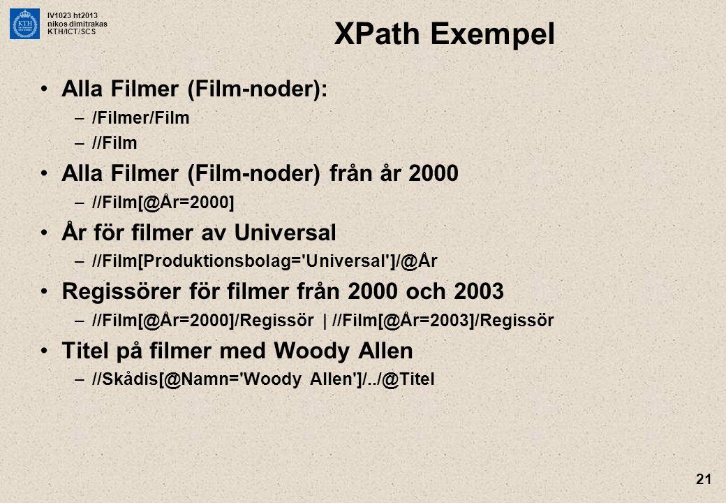 IV1023 ht2013 nikos dimitrakas KTH/ICT/SCS 21 XPath Exempel Alla Filmer (Film-noder): –/Filmer/Film –//Film Alla Filmer (Film-noder) från år 2000 –//Film[@År=2000] År för filmer av Universal –//Film[Produktionsbolag= Universal ]/@År Regissörer för filmer från 2000 och 2003 –//Film[@År=2000]/Regissör | //Film[@År=2003]/Regissör Titel på filmer med Woody Allen –//Skådis[@Namn= Woody Allen ]/../@Titel