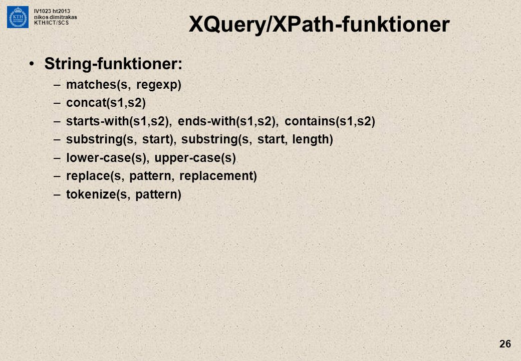 IV1023 ht2013 nikos dimitrakas KTH/ICT/SCS 26 XQuery/XPath-funktioner String-funktioner: –matches(s, regexp) –concat(s1,s2) –starts-with(s1,s2), ends-