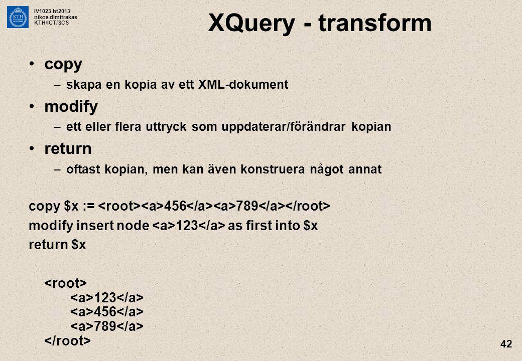 IV1023 ht2013 nikos dimitrakas KTH/ICT/SCS 42 XQuery - transform copy –skapa en kopia av ett XML-dokument modify –ett eller flera uttryck som uppdaterar/förändrar kopian return –oftast kopian, men kan även konstruera något annat copy $x := 456 789 modify insert node 123 as first into $x return $x 123 456 789