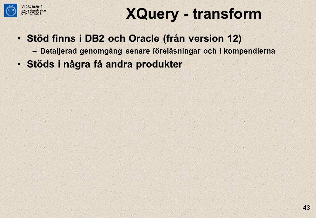 IV1023 ht2013 nikos dimitrakas KTH/ICT/SCS 43 XQuery - transform Stöd finns i DB2 och Oracle (från version 12) –Detaljerad genomgång senare föreläsningar och i kompendierna Stöds i några få andra produkter
