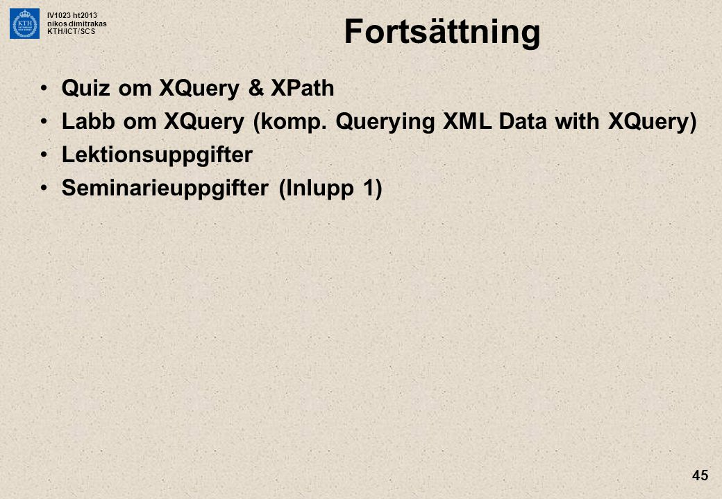 IV1023 ht2013 nikos dimitrakas KTH/ICT/SCS 45 Fortsättning Quiz om XQuery & XPath Labb om XQuery (komp. Querying XML Data with XQuery) Lektionsuppgift