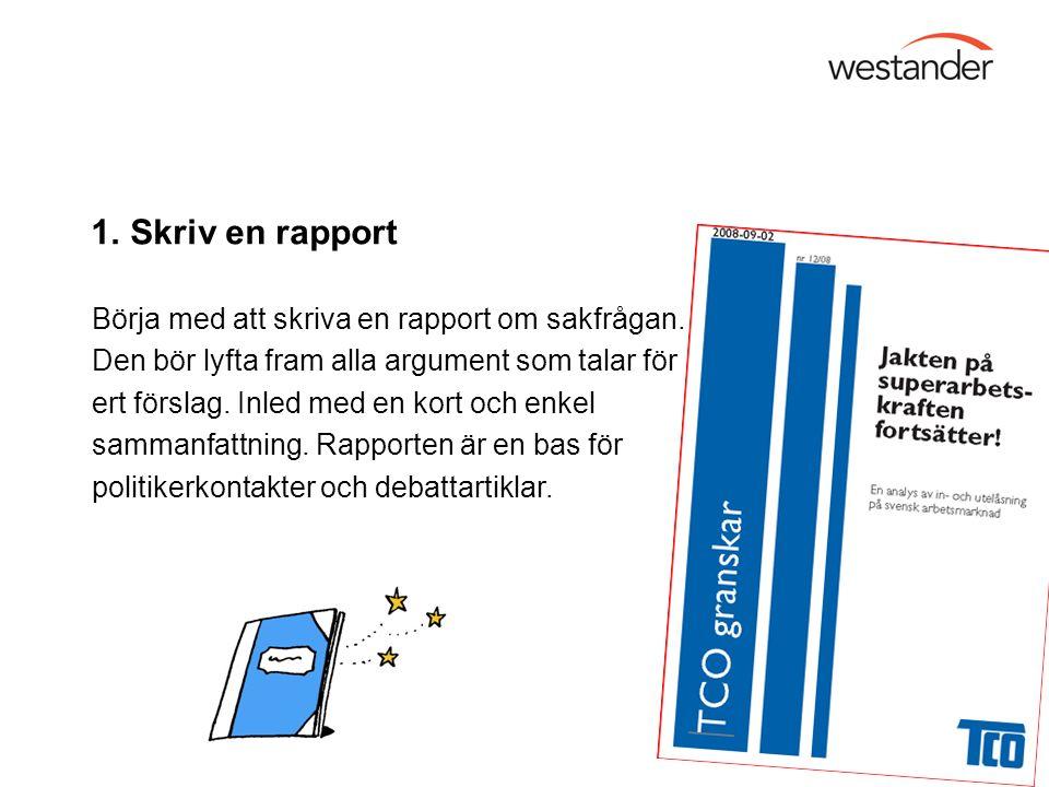 1. Skriv en rapport Börja med att skriva en rapport om sakfrågan. Den bör lyfta fram alla argument som talar för ert förslag. Inled med en kort och en