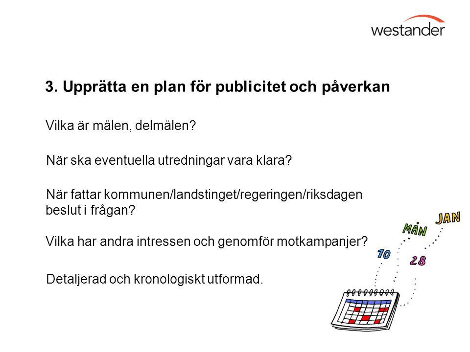 3. Upprätta en plan för publicitet och påverkan Vilka är målen, delmålen? När ska eventuella utredningar vara klara? När fattar kommunen/landstinget/r