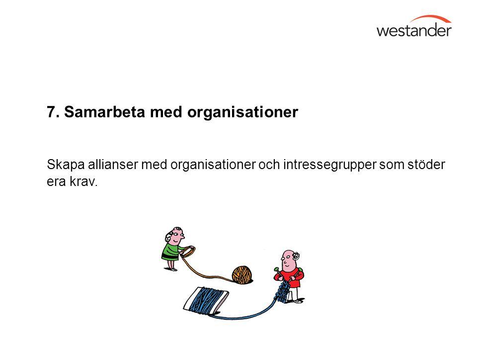 7. Samarbeta med organisationer Skapa allianser med organisationer och intressegrupper som stöder era krav.