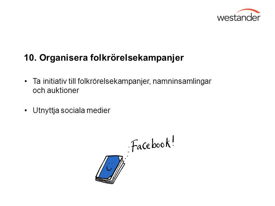 10. Organisera folkrörelsekampanjer Ta initiativ till folkrörelsekampanjer, namninsamlingar och auktioner Utnyttja sociala medier