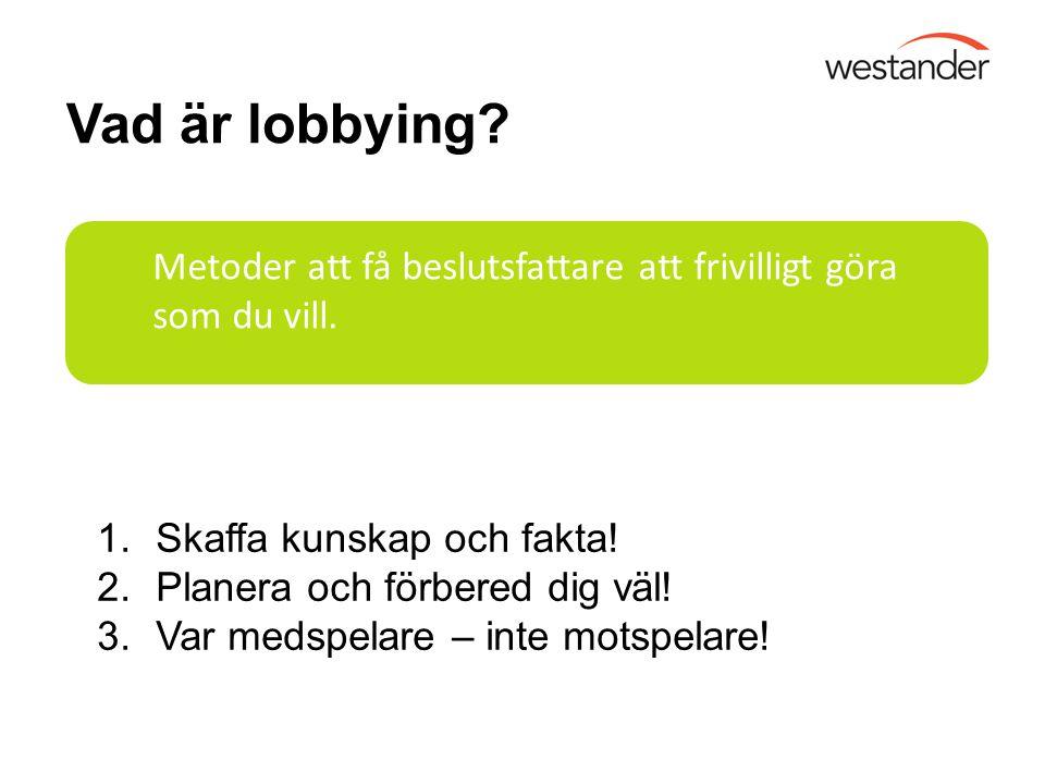 Vad är lobbying? Metoder att få beslutsfattare att frivilligt göra som du vill. 1.Skaffa kunskap och fakta! 2.Planera och förbered dig väl! 3.Var meds