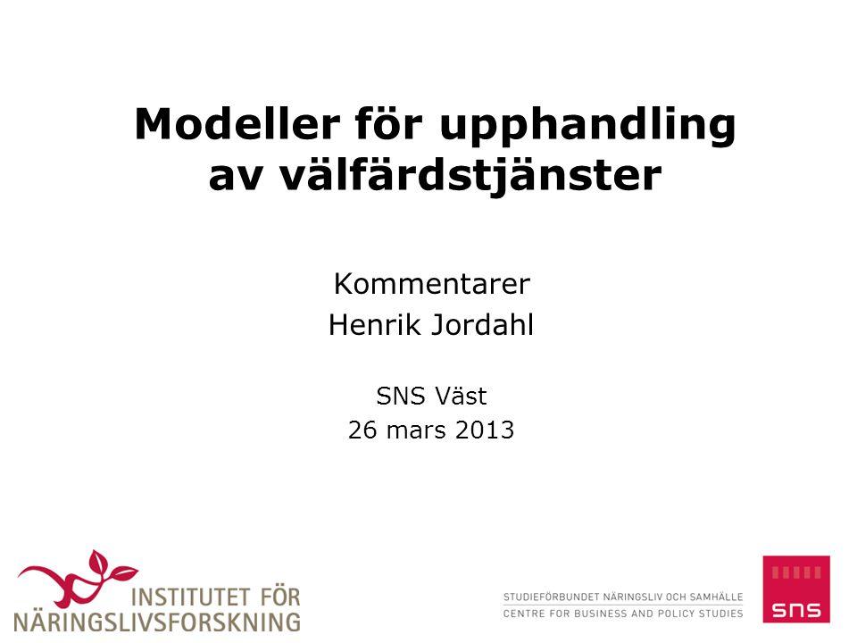 Modeller för upphandling av välfärdstjänster Kommentarer Henrik Jordahl SNS Väst 26 mars 2013 1