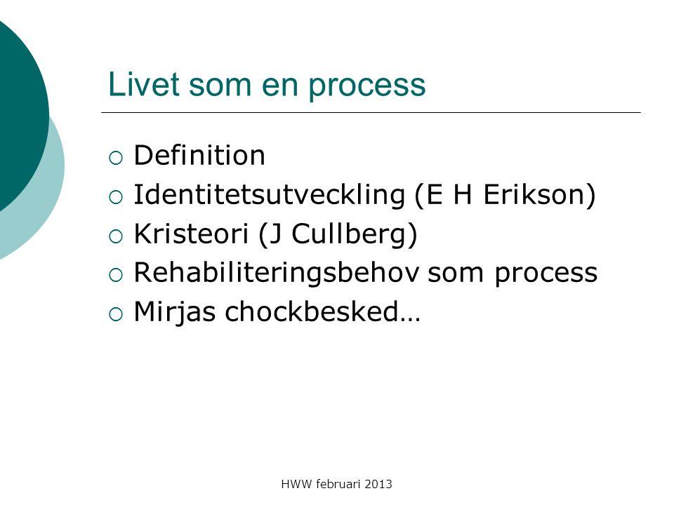 HWW februari 2013 Livet som en process  Definition  Identitetsutveckling (E H Erikson)  Kristeori (J Cullberg)  Rehabiliteringsbehov som process 