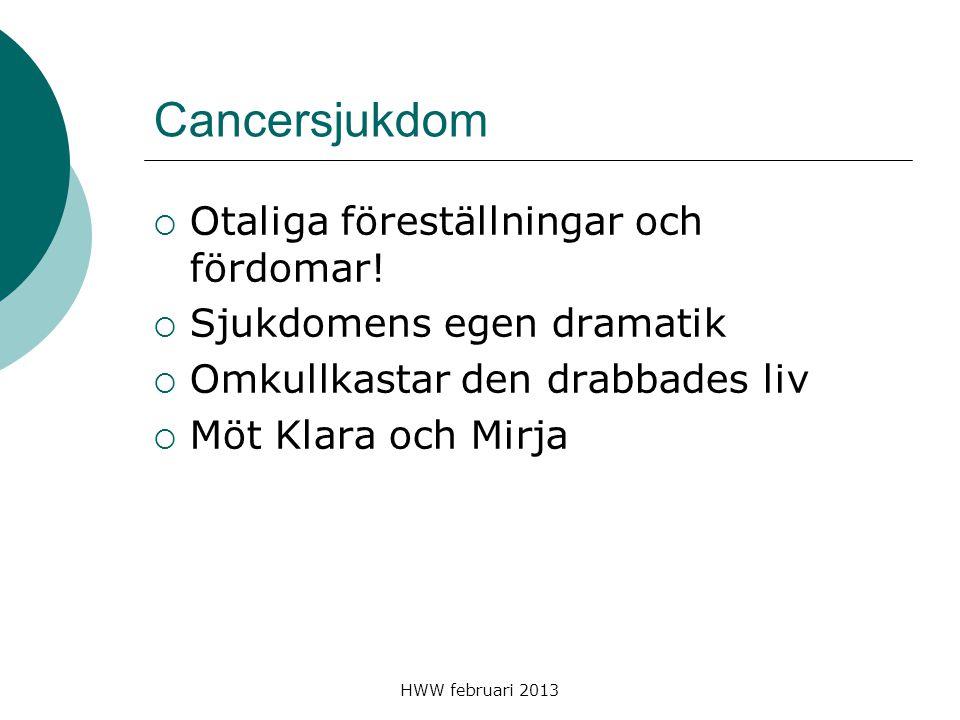 HWW februari 2013 Cancersjukdom  Otaliga föreställningar och fördomar!  Sjukdomens egen dramatik  Omkullkastar den drabbades liv  Möt Klara och Mi