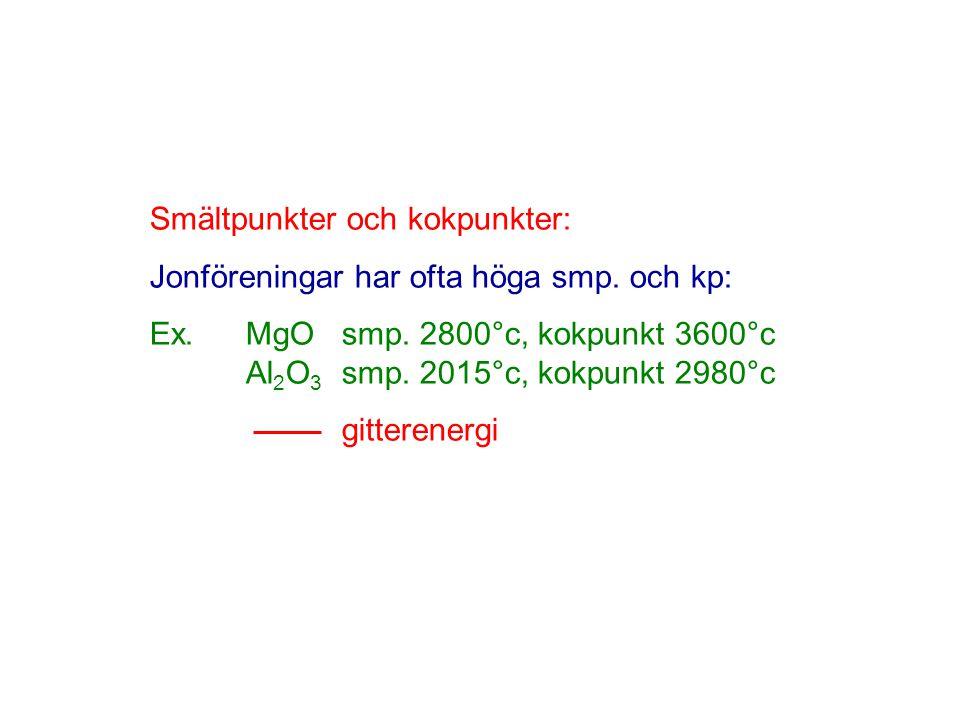 Smältpunkter och kokpunkter: Jonföreningar har ofta höga smp. och kp: Ex.MgOsmp. 2800°c, kokpunkt 3600°c Al 2 O 3 smp. 2015°c, kokpunkt 2980°c gittere