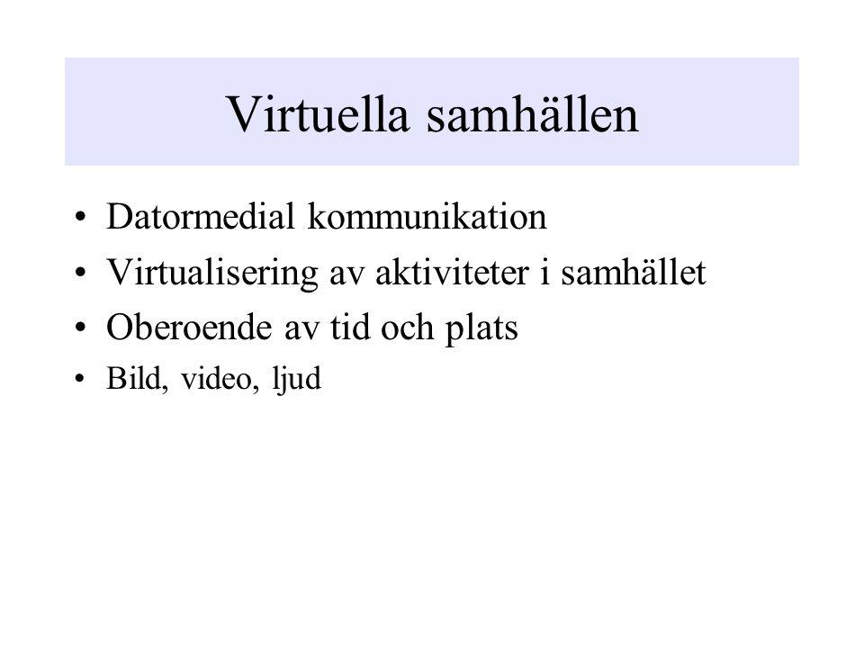 Virtuella samhällen Datormedial kommunikation Virtualisering av aktiviteter i samhället Oberoende av tid och plats Bild, video, ljud