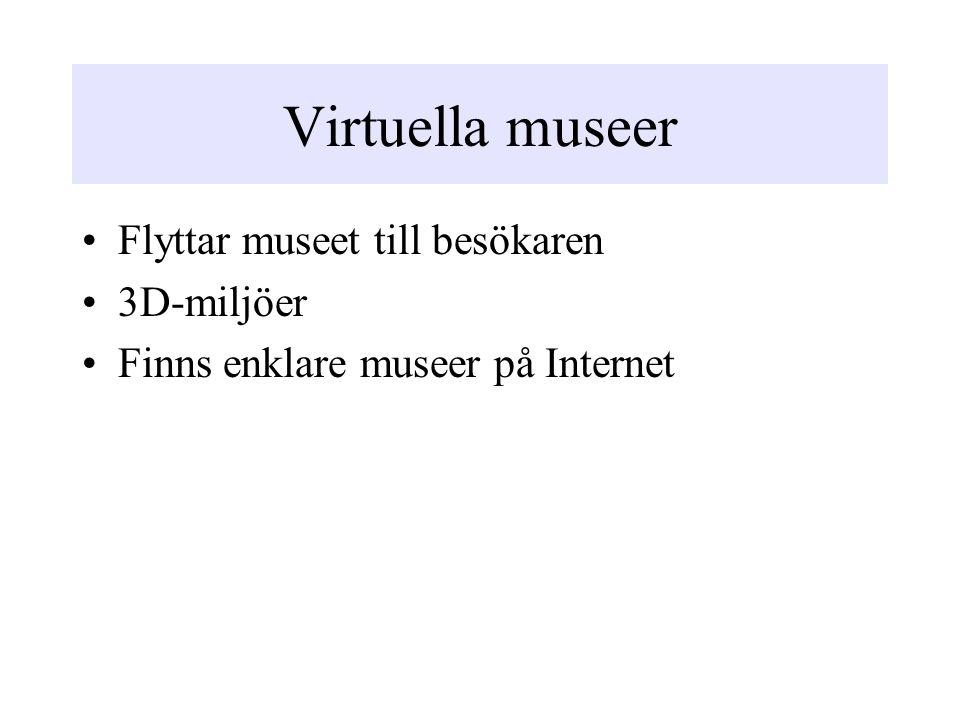 Virtuella museer Flyttar museet till besökaren 3D-miljöer Finns enklare museer på Internet