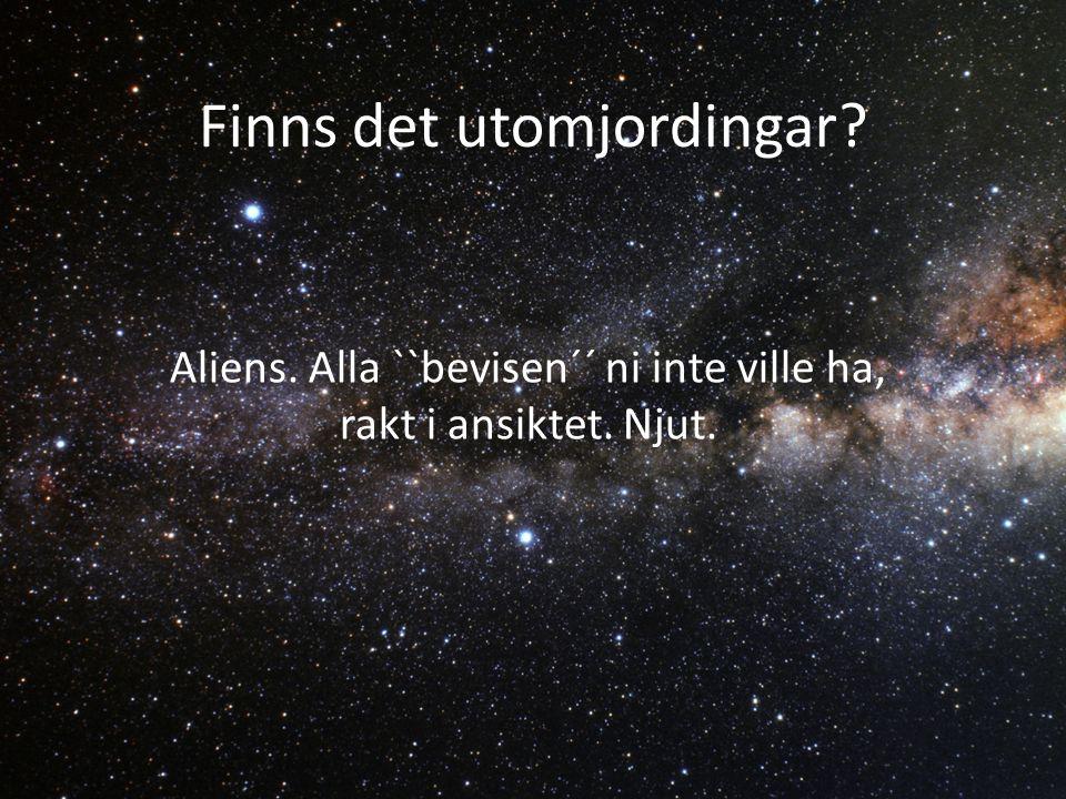 Finns det utomjordingar Aliens. Alla ``bevisen´´ ni inte ville ha, rakt i ansiktet. Njut.