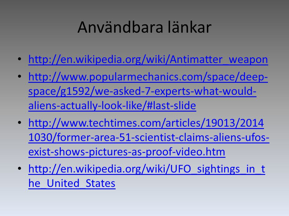 Användbara länkar http://en.wikipedia.org/wiki/Antimatter_weapon http://www.popularmechanics.com/space/deep- space/g1592/we-asked-7-experts-what-would- aliens-actually-look-like/#last-slide http://www.popularmechanics.com/space/deep- space/g1592/we-asked-7-experts-what-would- aliens-actually-look-like/#last-slide http://www.techtimes.com/articles/19013/2014 1030/former-area-51-scientist-claims-aliens-ufos- exist-shows-pictures-as-proof-video.htm http://www.techtimes.com/articles/19013/2014 1030/former-area-51-scientist-claims-aliens-ufos- exist-shows-pictures-as-proof-video.htm http://en.wikipedia.org/wiki/UFO_sightings_in_t he_United_States http://en.wikipedia.org/wiki/UFO_sightings_in_t he_United_States