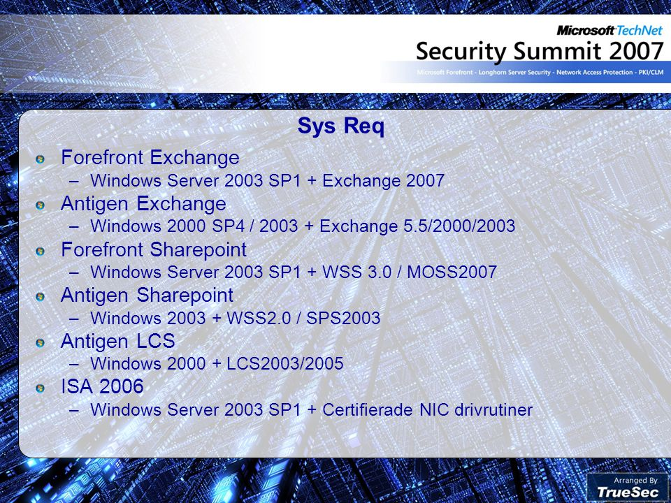Sys Req Forefront Exchange –Windows Server 2003 SP1 + Exchange 2007 Antigen Exchange –Windows 2000 SP4 / 2003 + Exchange 5.5/2000/2003 Forefront Sharepoint –Windows Server 2003 SP1 + WSS 3.0 / MOSS2007 Antigen Sharepoint –Windows 2003 + WSS2.0 / SPS2003 Antigen LCS –Windows 2000 + LCS2003/2005 ISA 2006 –Windows Server 2003 SP1 + Certifierade NIC drivrutiner