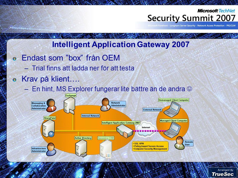Intelligent Application Gateway 2007 Endast som box från OEM –Trial finns att ladda ner för att testa Krav på klient….