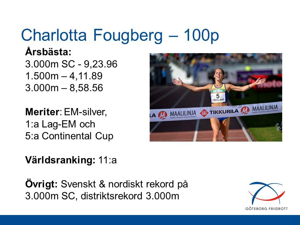 Charlotta Fougberg – 100p Årsbästa: 3.000m SC - 9,23.96 1.500m – 4,11.89 3.000m – 8,58.56 Meriter: EM-silver, 1:a Lag-EM och 5:a Continental Cup Värld