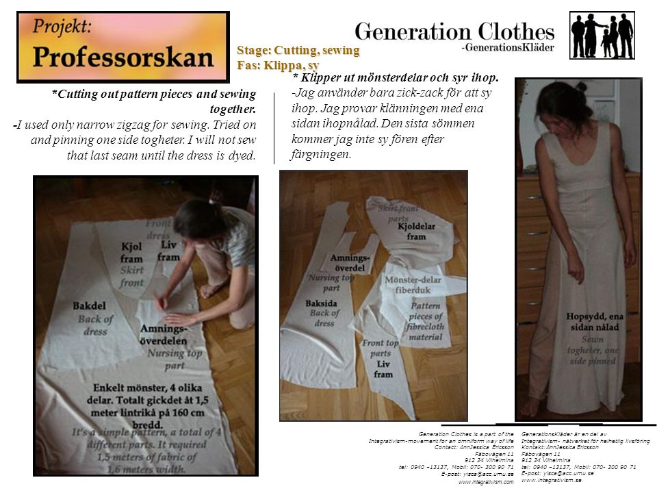 Generation Clothes is a part of the Integrativism-movement for an omniform way of life Contact: AnnJessica Ericsson Fäbovägen 11 912 34 Vilhelmina tel: 0940 –13137, Mobil: 070- 300 90 71 E-post: yisca@acc.umu.se www.integrativism.com *Cutting out pattern pieces and sewing together.