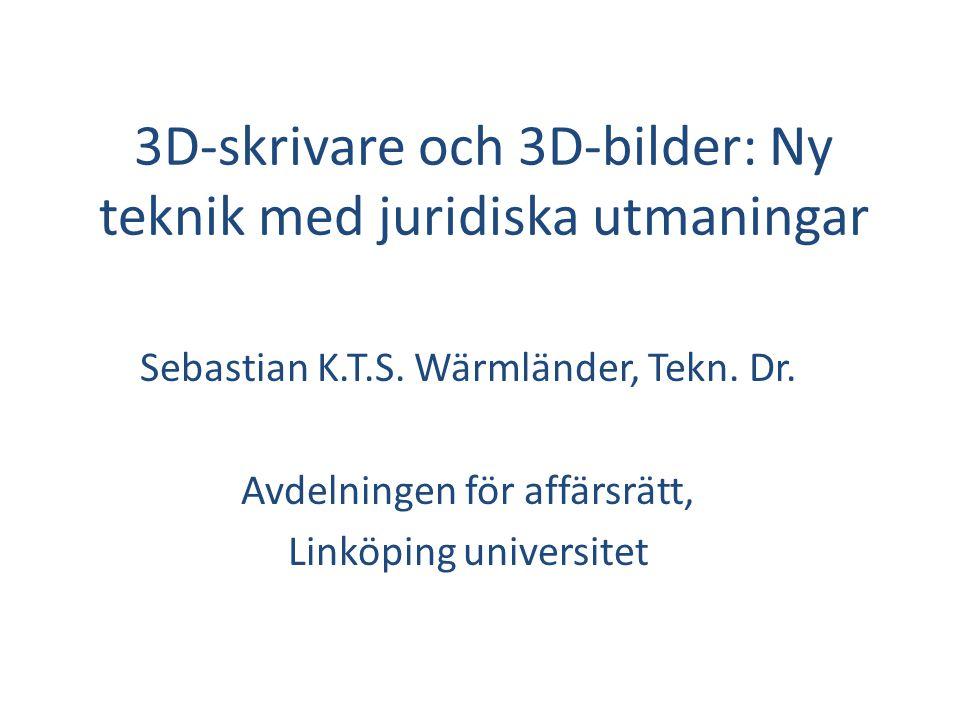 3D-skrivare och 3D-bilder: Ny teknik med juridiska utmaningar Sebastian K.T.S. Wärmländer, Tekn. Dr. Avdelningen för affärsrätt, Linköping universitet