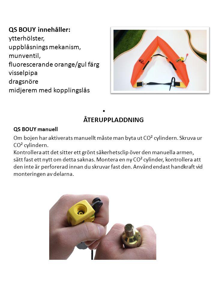 QS BOUY innehåller: ytterhölster, uppblåsnings mekanism, munventil, fluorescerande orange/gul färg visselpipa dragsnöre midjerem med kopplingslås ÅTERUPPLADDNING QS BOUY manuell Om bojen har aktiverats manuellt måste man byta ut CO² cylindern.