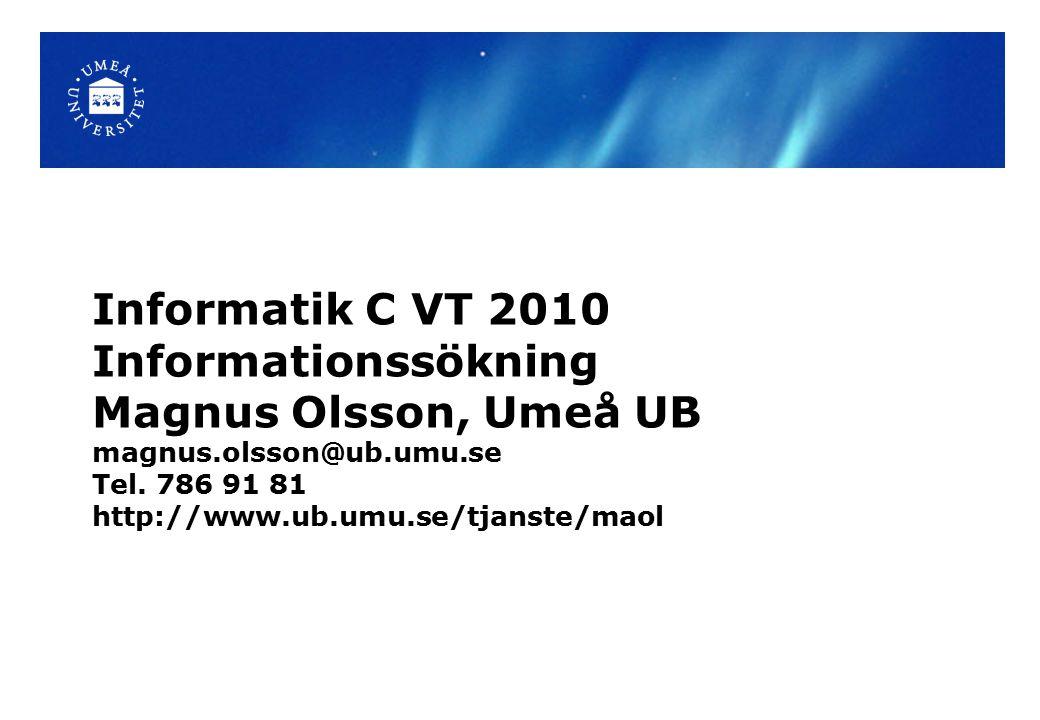 Informatik C VT 2010 Informationssökning Magnus Olsson, Umeå UB magnus.olsson@ub.umu.se Tel. 786 91 81 http://www.ub.umu.se/tjanste/maol