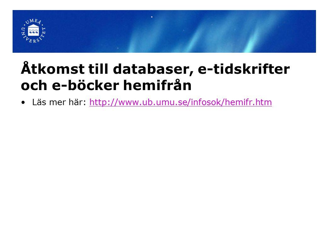 Åtkomst till databaser, e-tidskrifter och e-böcker hemifrån Läs mer här: http://www.ub.umu.se/infosok/hemifr.htmhttp://www.ub.umu.se/infosok/hemifr.htm