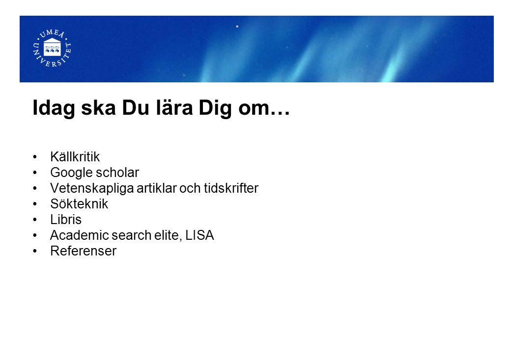 Idag ska Du lära Dig om… Källkritik Google scholar Vetenskapliga artiklar och tidskrifter Sökteknik Libris Academic search elite, LISA Referenser