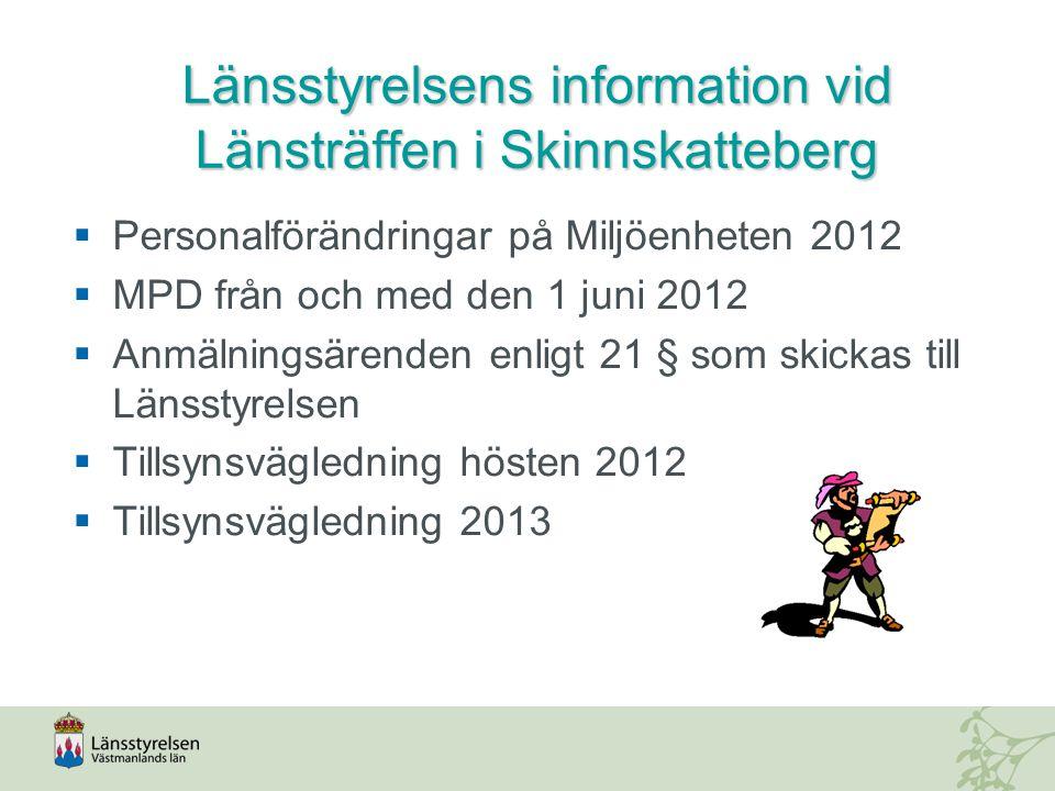 Länsstyrelsensinformation vid Länsträffen i Skinnskatteberg Länsstyrelsens information vid Länsträffen i Skinnskatteberg  Personalförändringar på Miljöenheten 2012  MPD från och med den 1 juni 2012  Anmälningsärenden enligt 21 § som skickas till Länsstyrelsen  Tillsynsvägledning hösten 2012  Tillsynsvägledning 2013
