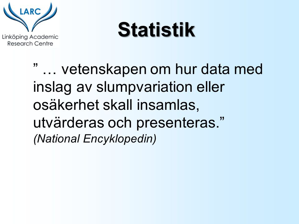 """"""" … vetenskapen om hur data med inslag av slumpvariation eller osäkerhet skall insamlas, utvärderas och presenteras."""" (National Encyklopedin) Statisti"""