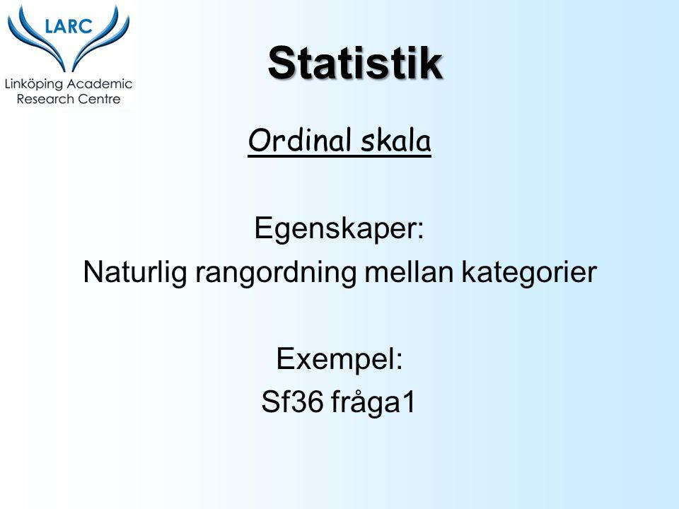 Ordinal skala Egenskaper: Naturlig rangordning mellan kategorier Exempel: Sf36 fråga1 Statistik